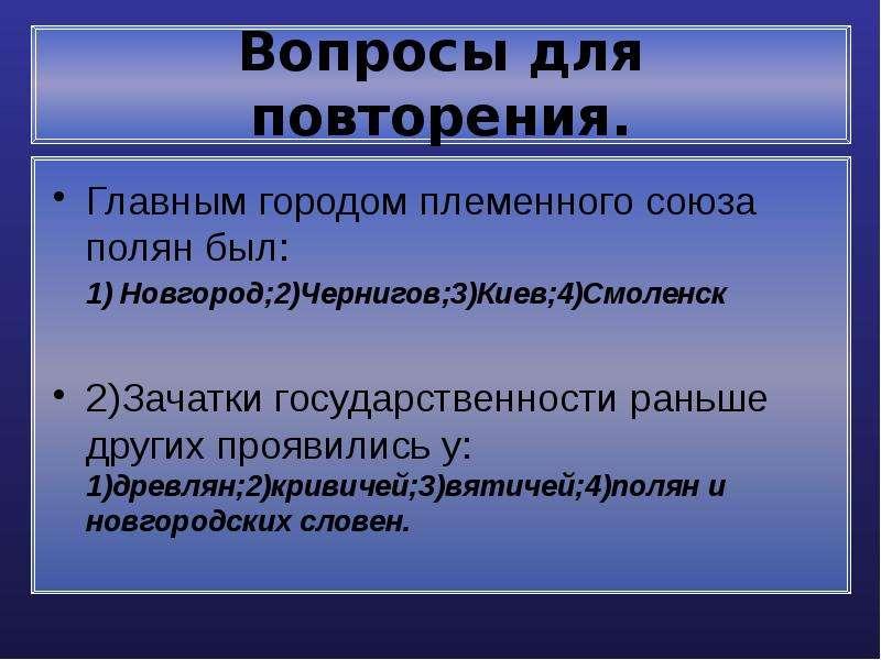 Вопросы для повторения. Главным городом племенного союза полян был: 1) Новгород;2)Чернигов;3)Киев;4)