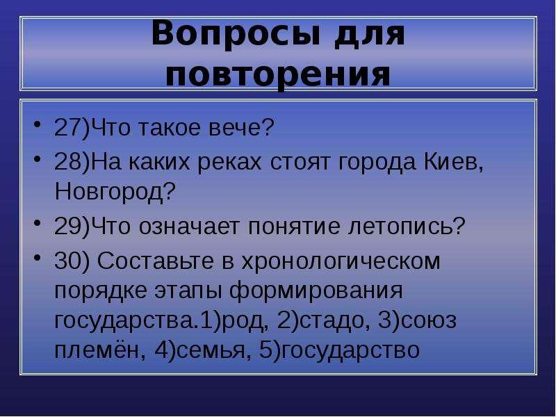 Вопросы для повторения 27)Что такое вече? 28)На каких реках стоят города Киев, Новгород? 29)Что озна