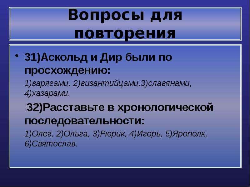 Вопросы для повторения 31)Аскольд и Дир были по просхождению: 1)варягами, 2)византийцами,3)славянами