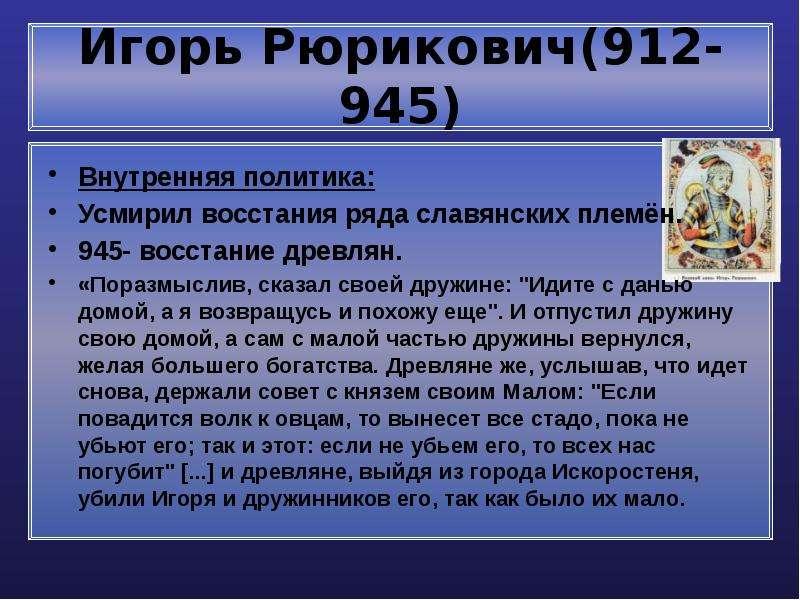 Игорь Рюрикович(912-945) Внутренняя политика: Усмирил восстания ряда славянских племён. 945- восстан