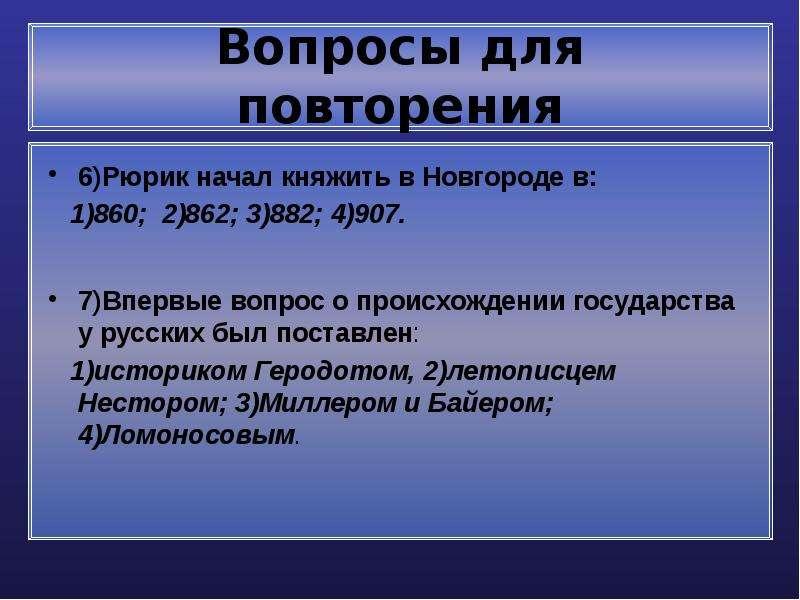 Вопросы для повторения 6)Рюрик начал княжить в Новгороде в: 1)860; 2)862; 3)882; 4)907. 7)Впервые во