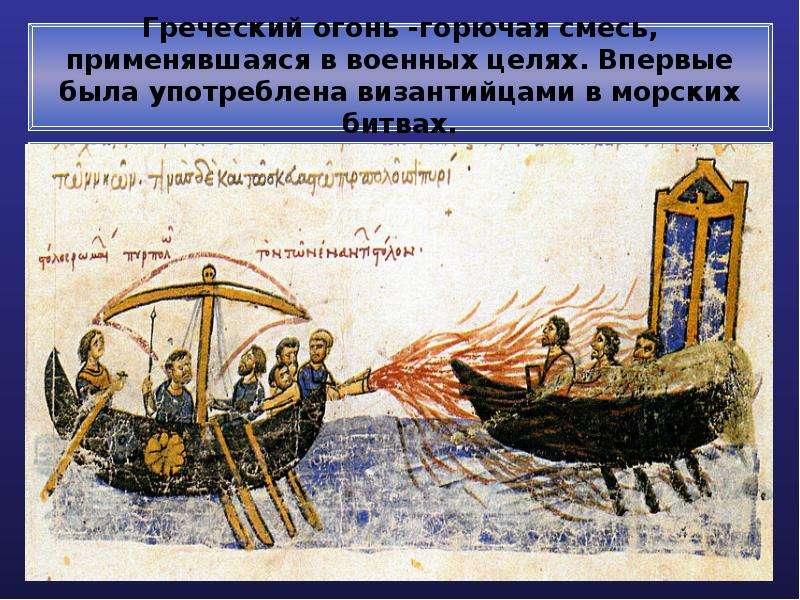 Греческий огонь -горючая смесь, применявшаяся в военных целях. Впервые была употреблена византийцами