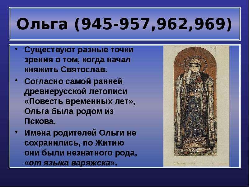 Ольга (945-957,962,969) Существуют разные точки зрения о том, когда начал княжить Святослав. Согласн