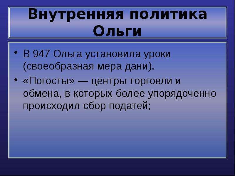 Внутренняя политика Ольги В 947 Ольга установила уроки (своеобразная мера дани). «Погосты» — центры