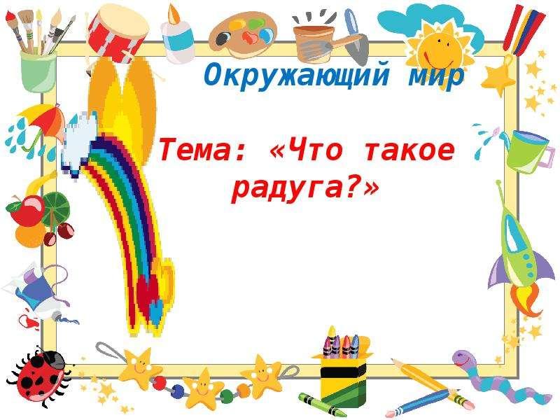 Презентация Окружающий мир Тема: «Что такое радуга?»