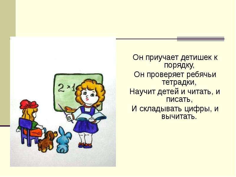 Он приучает детишек к порядку, Он проверяет ребячьи тетрадки, Научит детей и читать, и писать, И скл