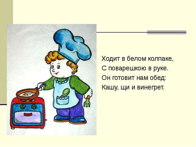 Ходит в белом колпаке, С поварешкою в руке. Он готовит нам обед: Кашу, щи и винегрет.