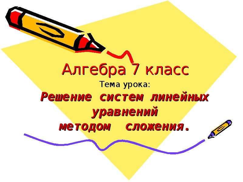 Алгебра 7 класс Тема урока: Решение систем линейных уравнений методом сложения.
