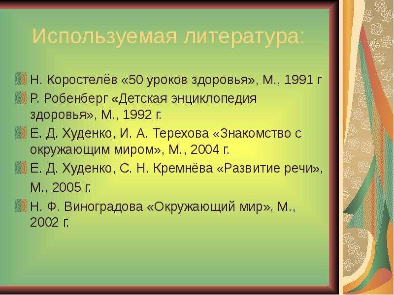 Используемая литература: Н. Коростелёв «50 уроков здоровья», М. , 1991 г Р. Робенберг «Детская энцик