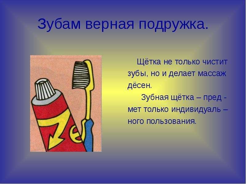Зубам верная подружка. Щётка не только чистит зубы, но и делает массаж дёсен. Зубная щётка – пред -