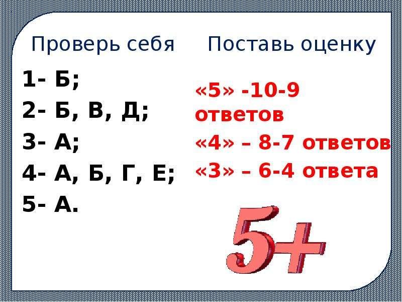 Проверь себя Поставь оценку 1- Б; 2- Б, В, Д; 3- А; 4- А, Б, Г, Е; 5- А.