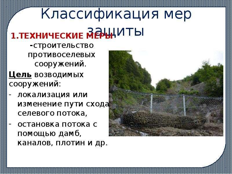 Классификация мер защиты 1. ТЕХНИЧЕСКИЕ МЕРЫ -строительство противоселевых сооружений. Цель возводим