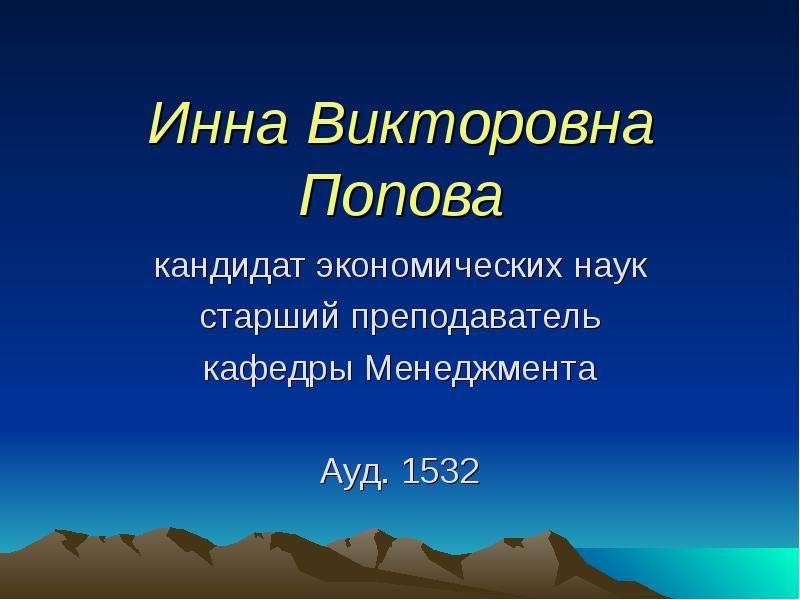 Инна Викторовна Попова кандидат экономических наук старший преподаватель кафедры Менеджмента Ауд. 1532