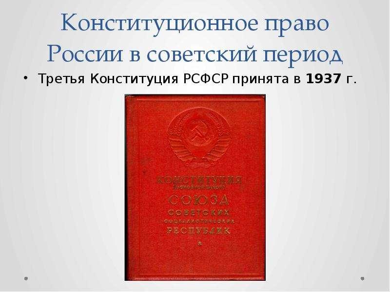 Конституционное право России в советский период Третья Конституция РСФСР принята в 1937 г.
