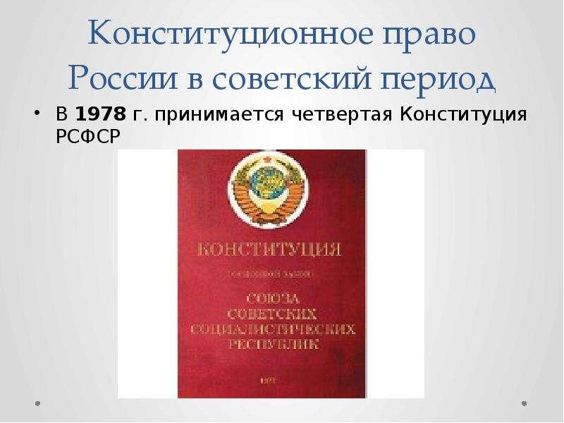Конституционное право России в советский период В 1978 г. принимается четвертая Конституция РСФСР