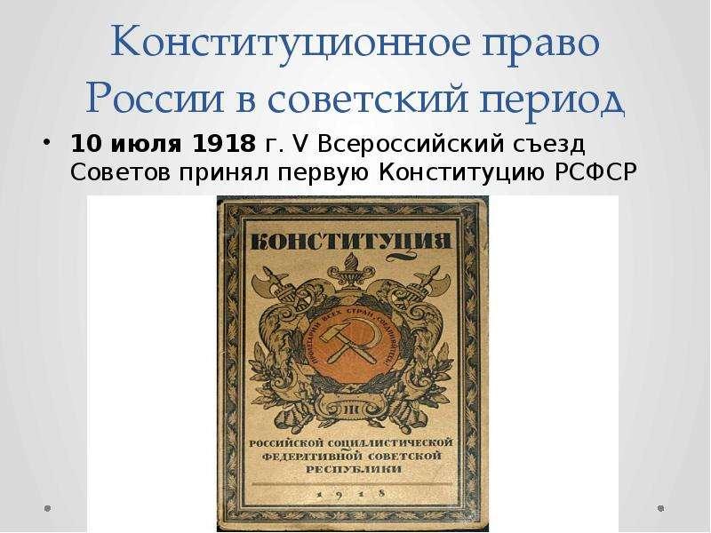 Конституционное право России в советский период 10 июля 1918 г. V Всероссийский съезд Советов принял