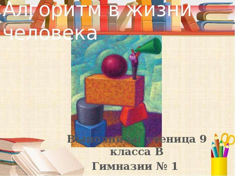 Алгоритм в жизни человека Выполнила: ученица 9 класса В Гимназии  1 Кожурина Юлия.
