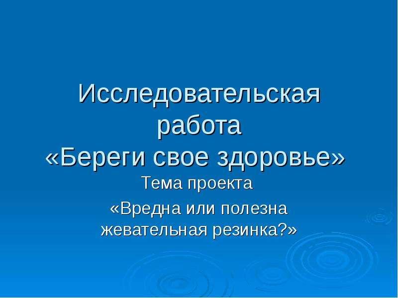 Презентация Исследовательская работа «Береги свое здоровье» Тема проекта «Вредна или полезна жевательная резинка?»