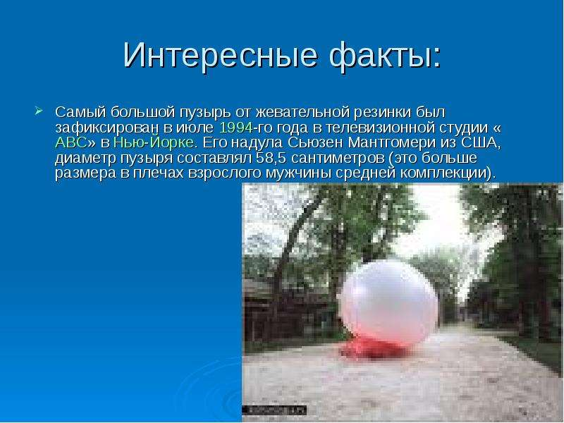 Интересные факты: Самый большой пузырь от жевательной резинки был зафиксирован в июле 1994-го года в