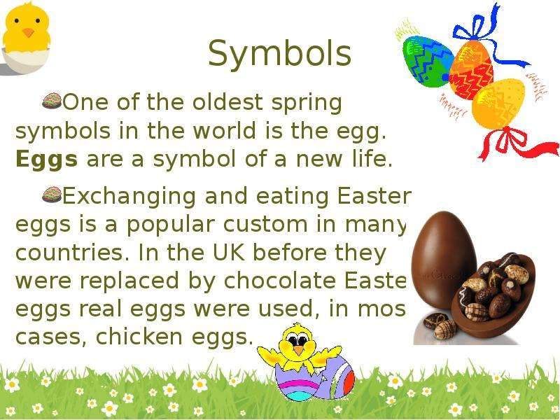 Symbols One of the oldest spring symbols in the world is the egg. Eggs are a symbol of a new life. E