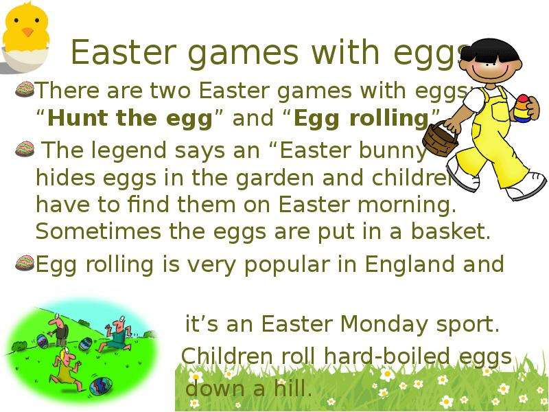 Easter games with eggs There are two Easter games with eggs: Hunt the egg and Egg rolling. The legen