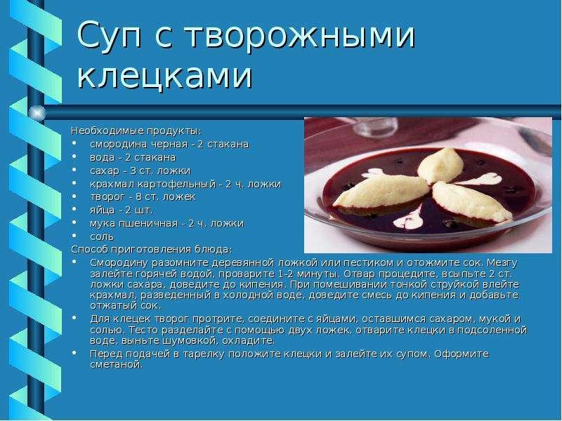 Суп с творожными клецками Необходимые продукты: смородина черная - 2 стакана вода - 2 стакана сахар