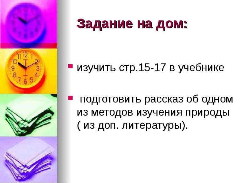 Задание на дом: изучить стр. 15-17 в учебнике подготовить рассказ об одном из методов изучения приро