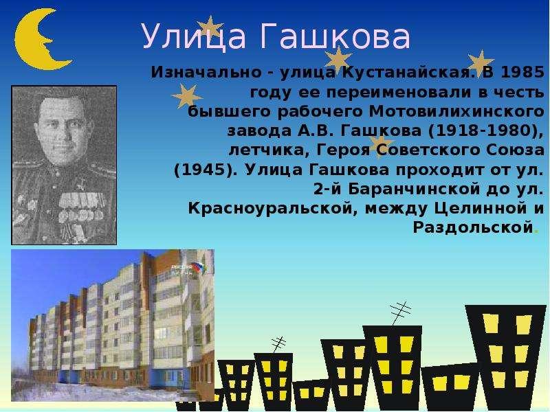 Улица Гашкова Изначально - улица Кустанайская. В 1985 году ее переименовали в честь бывшего рабочего