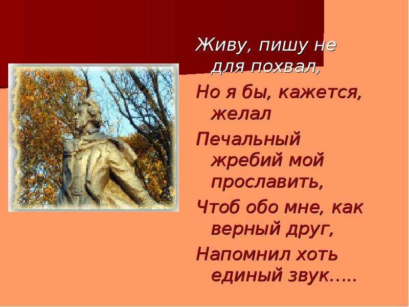 Живу, пишу не для похвал, Но я бы, кажется, желал Печальный жребий мой прославить, Чтоб обо мне, как