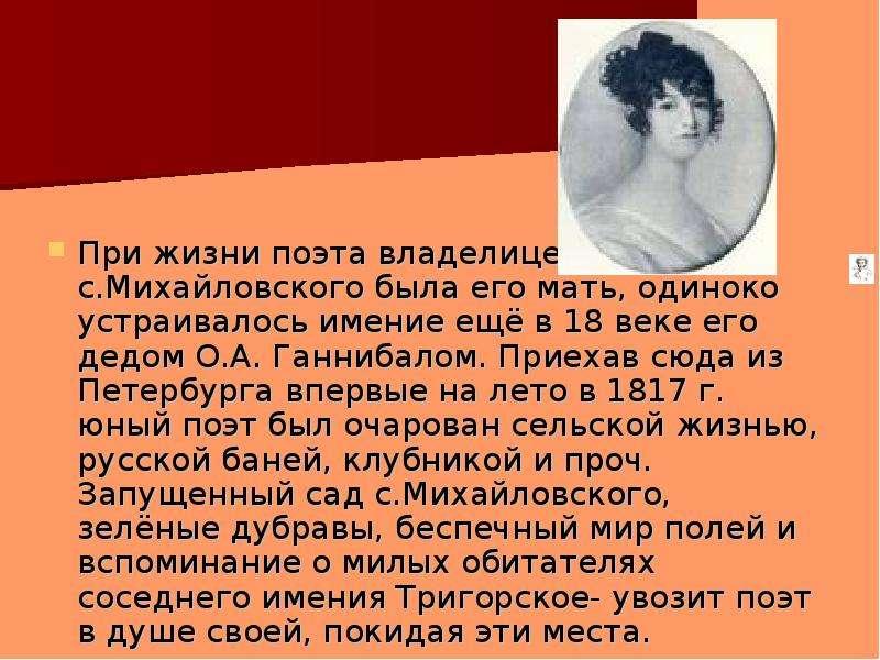 При жизни поэта владелицей с. Михайловского была его мать, одиноко устраивалось имение ещё в 18 веке