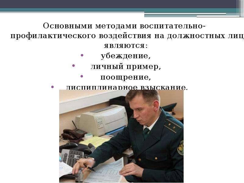 Основными методами воспитательно-профилактического воздействия на должностных лиц являются: Основным