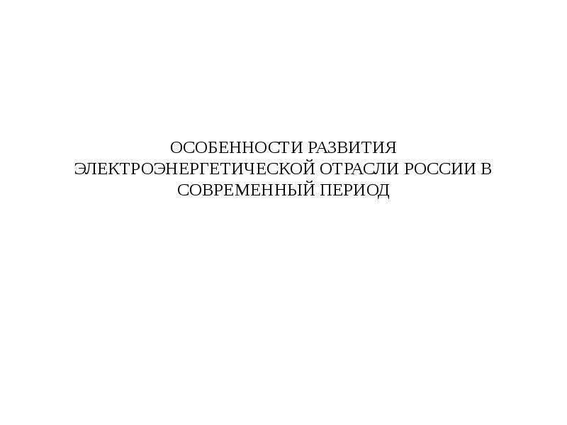 Презентация ОСОБЕННОСТИ РАЗВИТИЯ ЭЛЕКТРОЭНЕРГЕТИЧЕСКОЙ ОТРАСЛИ РОССИИ