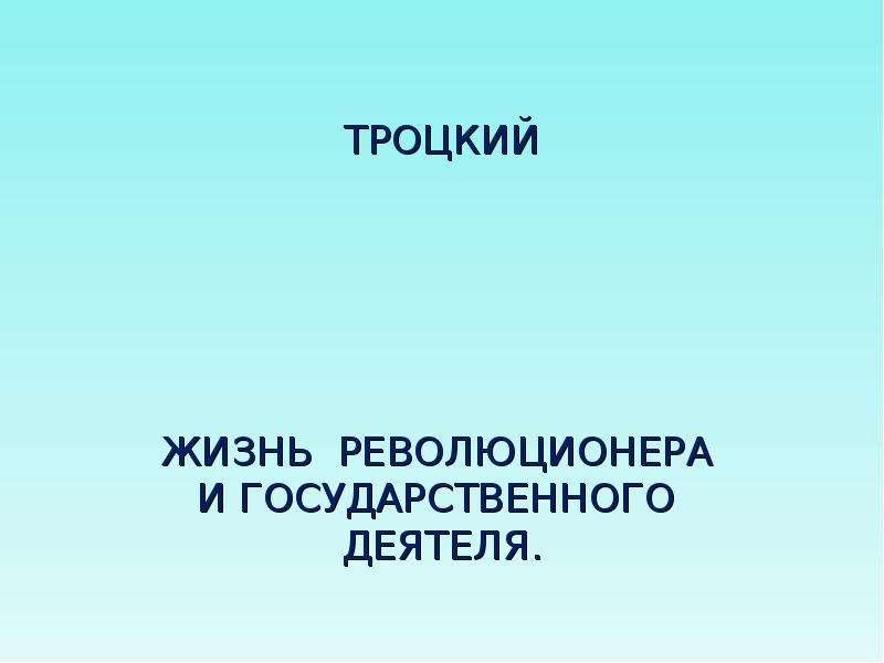 Презентация ТРОЦКИЙ ЖИЗНЬ РЕВОЛЮЦИОНЕРА И ГОСУДАРСТВЕННОГО ДЕЯТЕЛЯ.