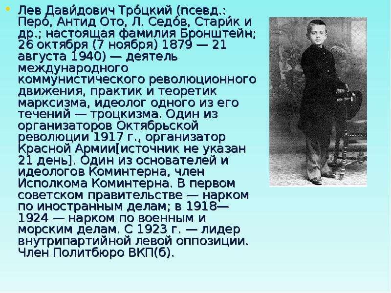 Лев Дави́дович Тро́цкий (псевд. : Перо́, Антид Ото, Л. Седо́в, Стари́к и др. ; настоящая фамилия Бро