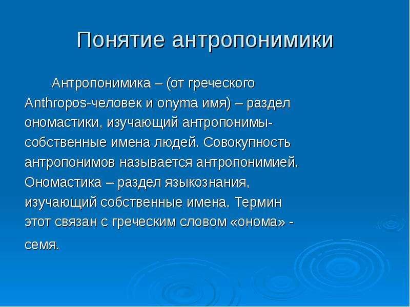 Понятие антропонимики Антропонимика – (от греческого Anthropos-человек и onyma имя) – раздел ономаст