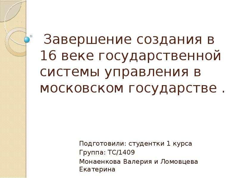 Завершение создания в 16 веке государственной системы управления в московском государстве . Подготовили: студентки 1 курса Группа