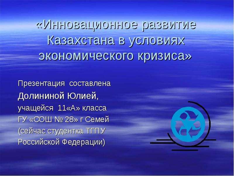 «Инновационное развитие Казахстана в условиях экономического кризиса» Презентация составлена Долининой Юлией, учащейся 11«А»
