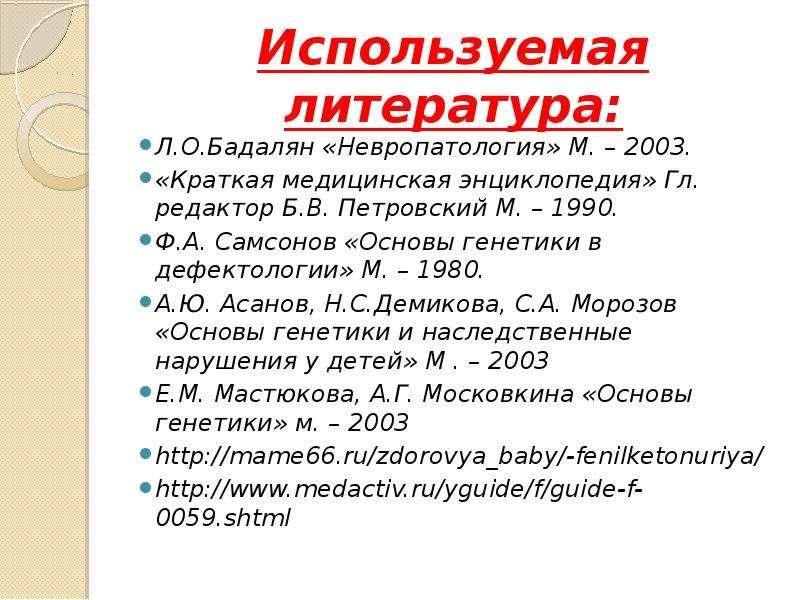 Используемая литература: Л. О. Бадалян «Невропатология» М. – 2003. «Краткая медицинская энциклопедия