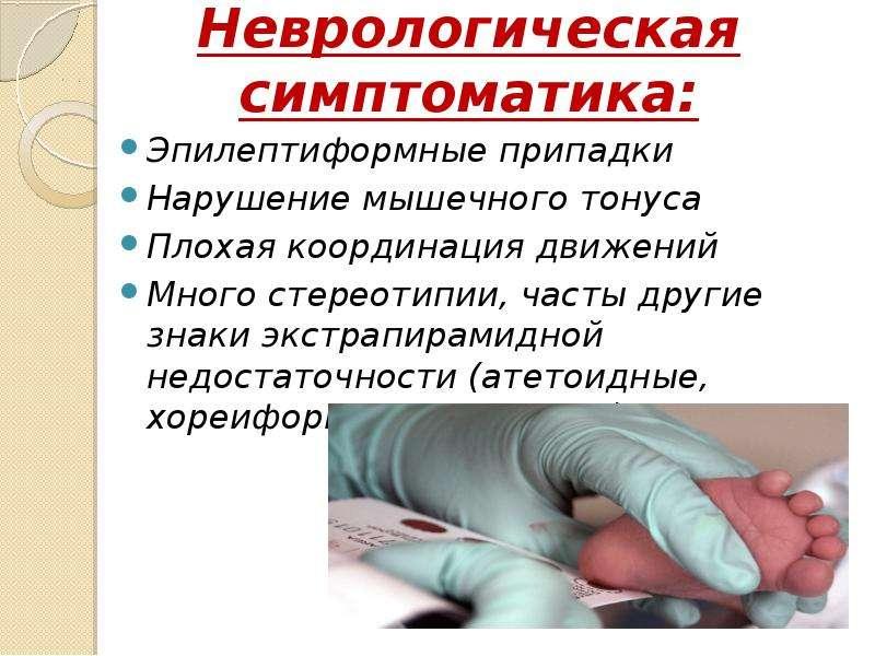 Неврологическая симптоматика: Эпилептиформные припадки Нарушение мышечного тонуса Плохая координация