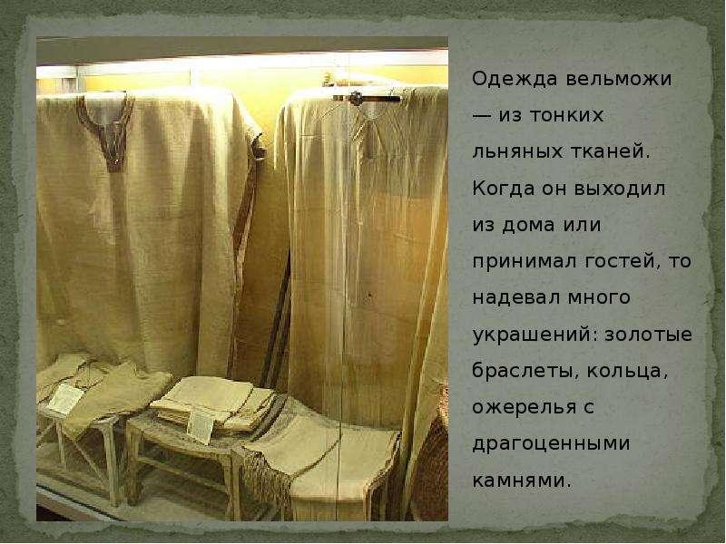 Одежда вельможи — из тонких льняных тканей. Когда он выходил из дома или принимал гостей, то надевал