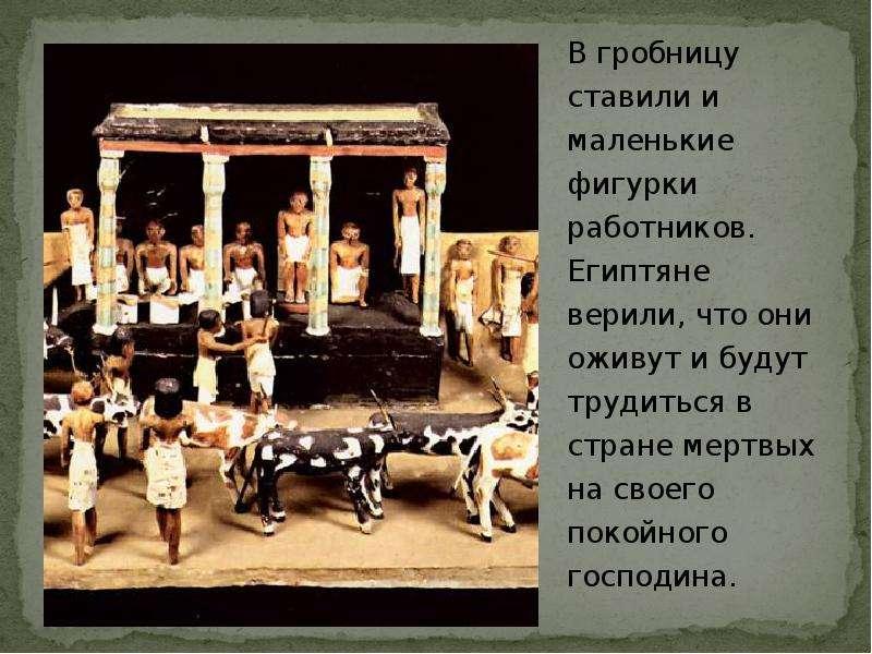 В гробницу ставили и маленькие фигурки работников. Египтяне верили, что они оживут и будут трудиться
