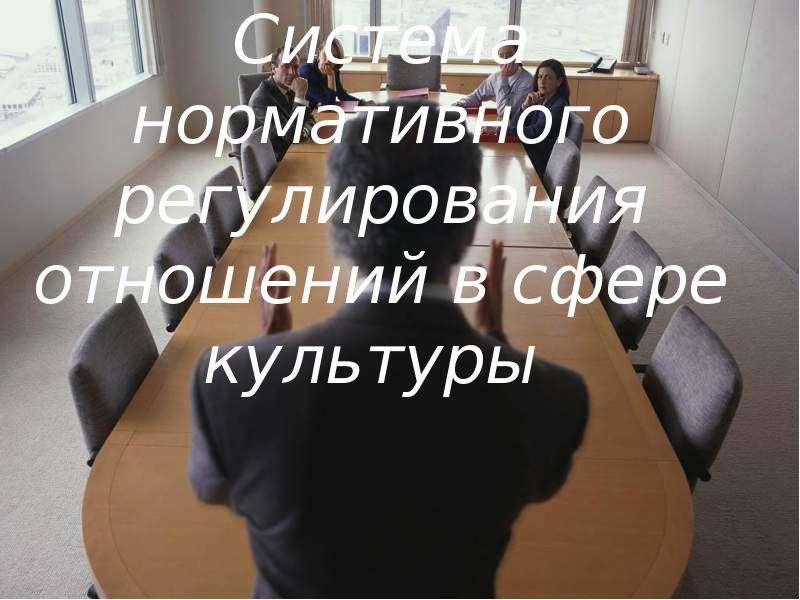Презентация Система нормативного регулирования отношений в сфере культуры
