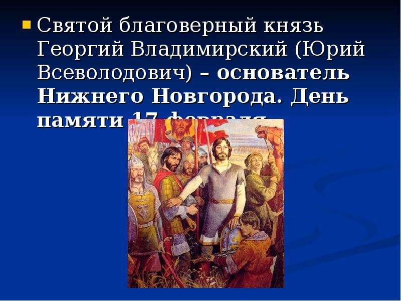 Святой благоверный князь Георгий Владимирский (Юрий Всеволодович) – основатель Нижнего Новгорода. Де