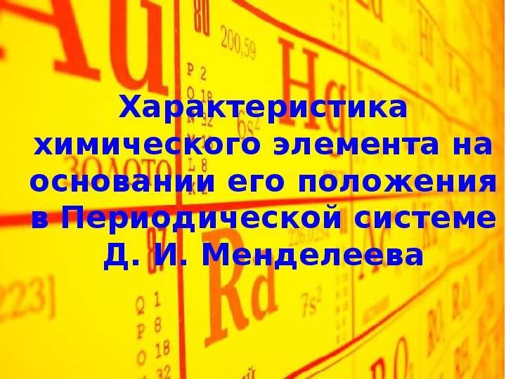 Презентация Характеристика химического элемента на основании его положения в Периодической системе Д. И. Менделеева