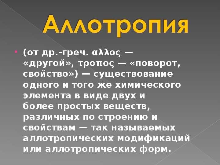 (от др. -греч. αλλος — «другой», τροπος — «поворот, свойство») — существование одного и того же хими