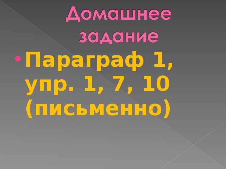 Параграф 1, упр. 1, 7, 10 (письменно) Параграф 1, упр. 1, 7, 10 (письменно)