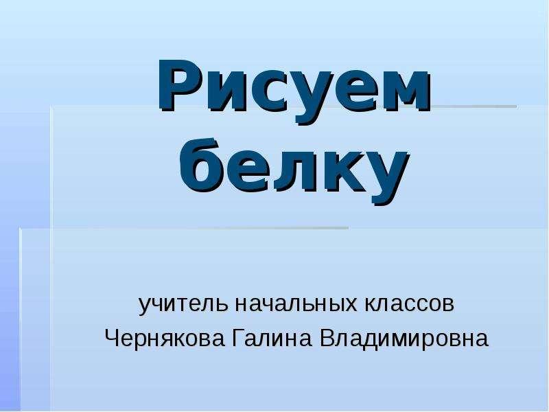 Презентация Рисуем белку учитель начальных классов Чернякова Галина Владимировна
