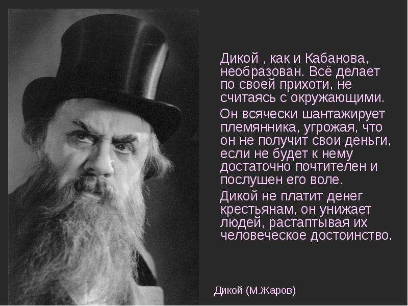 Дикой , как и Кабанова, необразован. Всё делает по своей прихоти, не считаясь с окружающими. Дикой ,