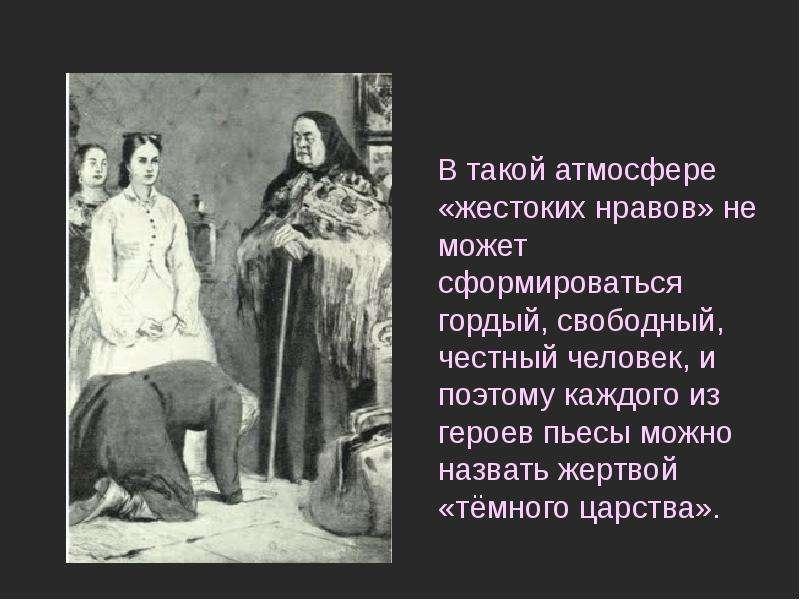 В такой атмосфере «жестоких нравов» не может сформироваться гордый, свободный, честный человек, и по