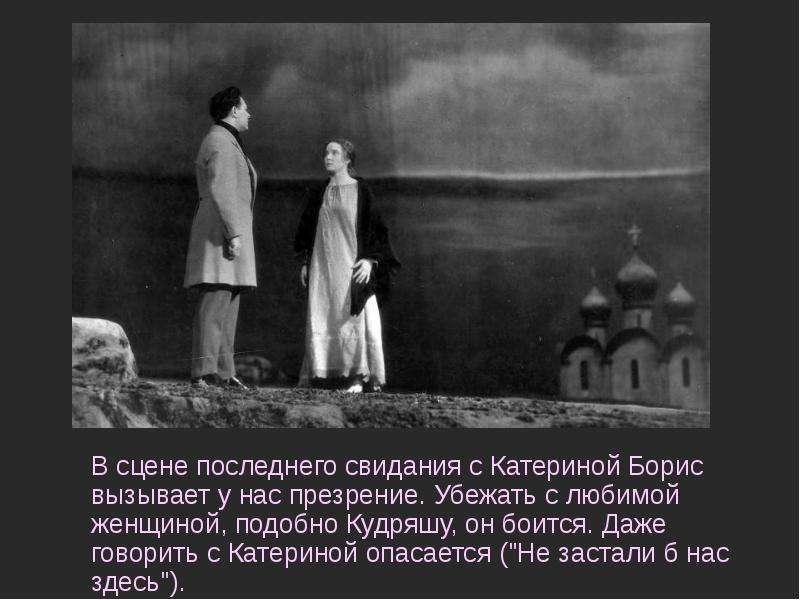 В сцене последнего свидания с Катериной Борис вызывает у нас презрение. Убежать с любимой женщиной,